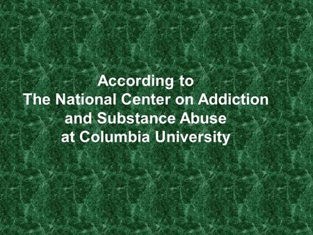 According to The National Center on Addiction and Substance Abuse at Columbia University.