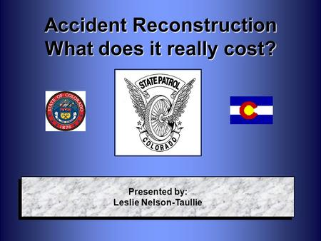 Accident Reconstruction What does it really cost? Presented by: Leslie Nelson-Taullie Presented by: Leslie Nelson-Taullie.