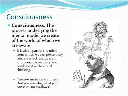 Consciousness Consciousness: The process underlying the mental model we create of the world of which we <strong>are</strong> aware. It is also a part of the mind from which.