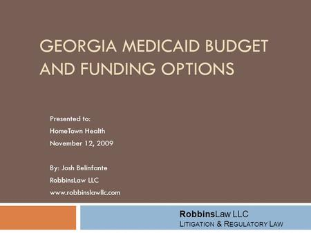 GEORGIA MEDICAID BUDGET AND FUNDING OPTIONS Presented to: HomeTown Health November 12, 2009 By: Josh Belinfante RobbinsLaw LLC www.robbinslawllc.com RobbinsLaw.