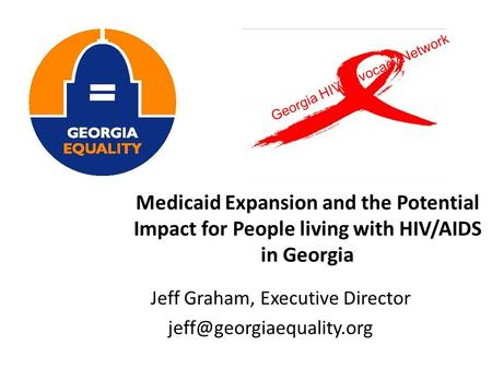 Medicaid Expansion and the Potential Impact for People living with HIV/AIDS in Georgia Jeff Graham, Executive Director Georgia.