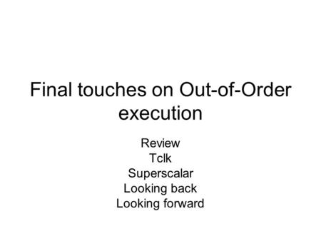 Final touches on Out-of-Order execution Review Tclk Superscalar Looking back Looking forward.