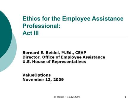 B. Beidel – 11.12.20091 Ethics for the Employee Assistance Professional: Act III Bernard E. Beidel, M.Ed., CEAP Director, Office of Employee Assistance.