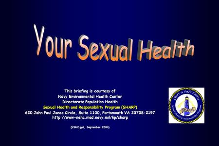 This briefing is courtesy of Navy Environmental Health Center Directorate Population Health Sexual Health and Responsibility Program (SHARP) 620 John Paul.