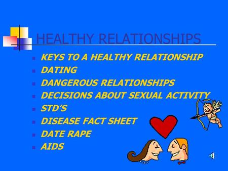 HEALTHY RELATIONSHIPS KEYS TO A HEALTHY RELATIONSHIP DATING DANGEROUS RELATIONSHIPS DECISIONS ABOUT SEXUAL ACTIVITY STD'S DISEASE FACT SHEET DATE RAPE.