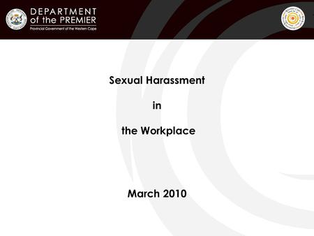 Sexual Harassment in the Workplace March 2010. ! Background Current PGWC Sexual Harassment Policy was drafted in 1999 and is being reviewed in order to.