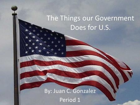 The Things our Government Does for U.S. By: Juan C. Gonzalez Period 1.