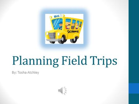 Planning Field Trips By: Tosha Atchley Before the Trip 1.Be sure your trip has been approved by your school. 2.Be sure to confirm dates and times for.