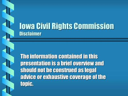 Iowa Civil Rights Commission Disclaimer The information contained in this presentation is a brief overview and should not be construed as legal advice.