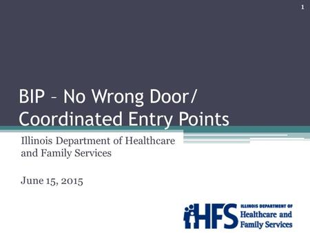 BIP – No Wrong Door/ Coordinated Entry Points Illinois Department of Healthcare and Family Services June 15, 2015 1.