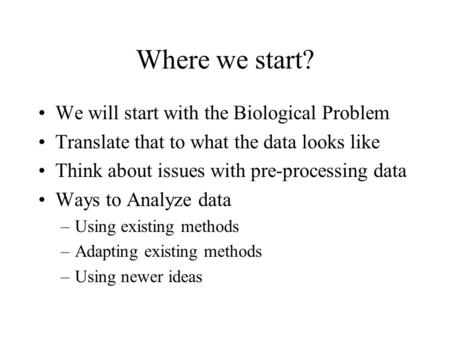 Where we start? We will start with the Biological Problem Translate that to what the data looks like Think about issues with pre-processing data Ways to.