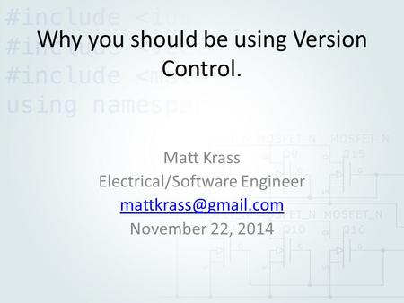Why you should be using Version Control. Matt Krass Electrical/Software Engineer November 22, 2014.