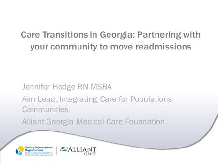 Care Transitions in Georgia: Partnering with your community to move readmissions Jennifer Hodge RN MSBA Aim Lead, Integrating Care for Populations Communities.