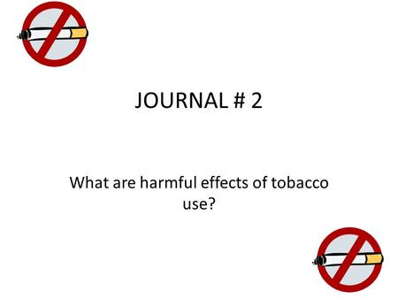 JOURNAL # 2 What are harmful effects of tobacco use?