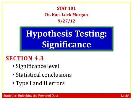 Statistics: Unlocking the Power of Data Lock 5 Hypothesis Testing: Significance STAT 101 Dr. Kari Lock Morgan 9/27/12 SECTION 4.3 Significance level Statistical.