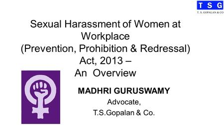 Sexual Harassment of Women at Workplace (Prevention, Prohibition & Redressal) Act, 2013 – An Overview MADHRI GURUSWAMY Advocate, T.S.Gopalan & Co.