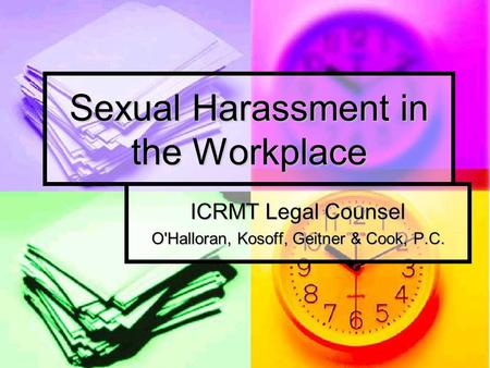Sexual Harassment in the Workplace ICRMT Legal Counsel O'Halloran, Kosoff, Geitner & Cook, P.C.