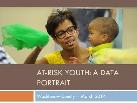 AT-RISK YOUTH: A DATA PORTRAIT Washtenaw County -- March 2014.