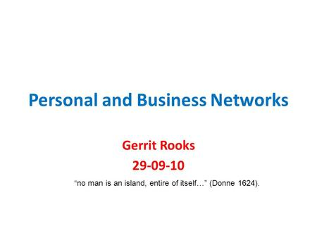 "Personal and Business Networks Gerrit Rooks 29-09-10 ""no man is an island, entire of itself…"" (Donne 1624)."