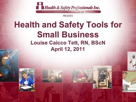 © 2011 Health and Safety Tools for Small Business Louise Caicco Tett, RN, BScN April 12, 2011.