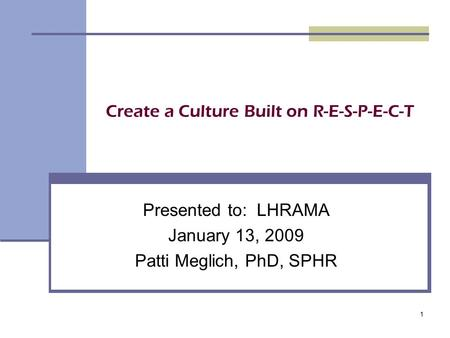 1 Create a Culture Built on R-E-S-P-E-C-T Presented to: LHRAMA January 13, 2009 Patti Meglich, PhD, SPHR.