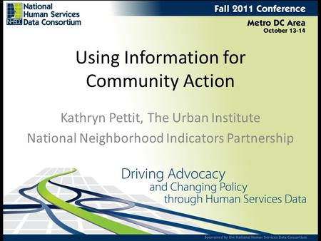 Using Information for Community Action Kathryn Pettit, The Urban Institute National Neighborhood Indicators Partnership.