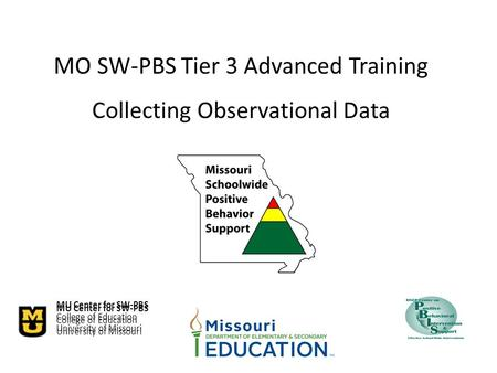 MU Center <strong>for</strong> SW-PBS College of Education University of Missouri MO SW-PBS Tier 3 Advanced Training <strong>Collecting</strong> Observational <strong>Data</strong> MU Center <strong>for</strong> SW-PBS.
