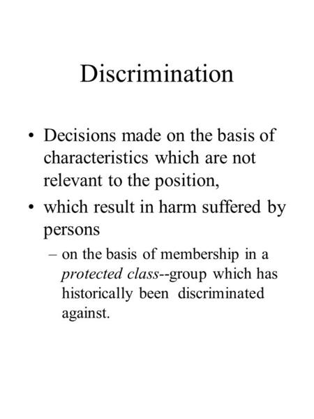 Discrimination Decisions made on the basis of characteristics which are not relevant to the position, which result in harm suffered by persons –on the.