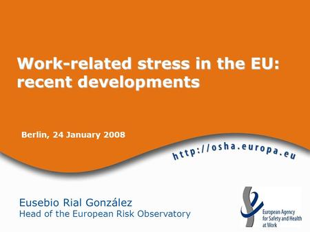 Berlin, 24 January 2008 Eusebio Rial González Head of the European Risk Observatory Work-related stress in the EU: recent developments.