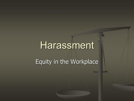 Harassment Equity in the Workplace. This information could apply to bullying and/or harassment. However for the purposes of this training we will discuss.