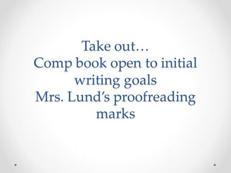 Take out… Comp book open to initial writing goals Mrs. Lund's proofreading marks.