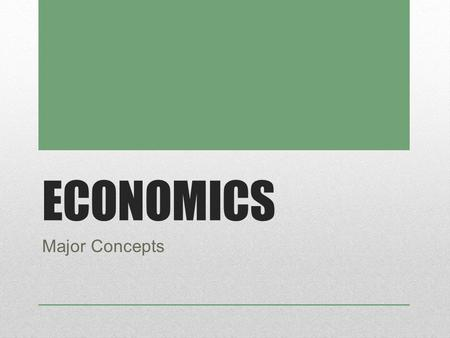 ECONOMICS Major Concepts. MAJOR CONCEPTS Everything has a cost and a tradeoff Incentives matter Voluntary trade increases value Competition influences.