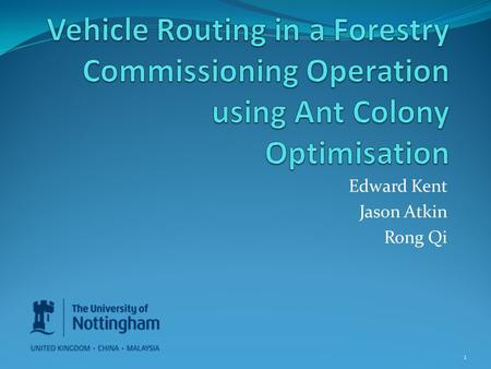 Edward Kent Jason Atkin Rong Qi 1. Contents Vehicle Routing Problem VRP in Forestry Commissioning Loading Bay Constraints Ant Colony Optimisation Handing.
