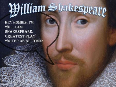 William Shakespeare Hey Homies, I'm Will.I.Am Shakespeare. Greatest play writer of all time!