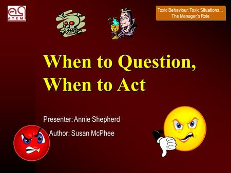 Toxic Behaviour, Toxic Situations… The Manager's Role Presenter: Annie Shepherd Author: Susan McPhee When to Question, When to Act.