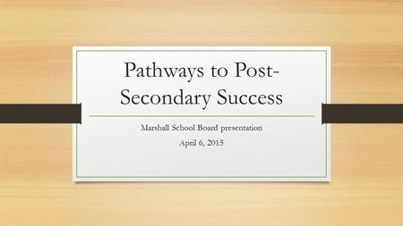 Pathways to Post- Secondary Success Marshall School Board presentation April 6, 2015.
