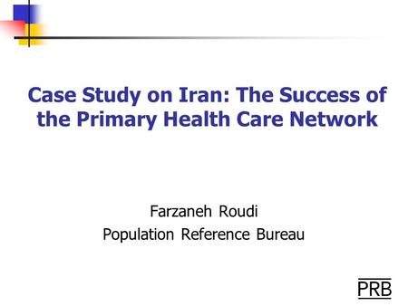 Case Study on Iran: The Success of the Primary Health Care Network Farzaneh Roudi Population Reference Bureau.
