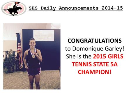 SHS Daily Announcements 2014-15 CONGRATULATIONS to Domonique Garley! She is the 2015 GIRLS TENNIS STATE 5A CHAMPION!