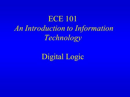 ECE 101 An Introduction to Information Technology Digital Logic.