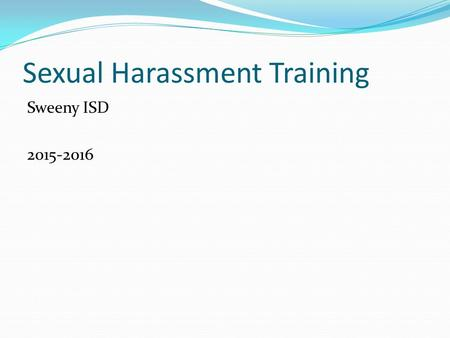 Sexual Harassment Training Sweeny ISD 2015-2016. Sexual Harassment Basic Definition- is a form of sexual discrimination that involves the unwelcome introduction.