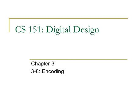 CS 151: Digital Design Chapter 3 3-8: Encoding. CS 151 Encoding Encoding - the opposite of decoding - the conversion of a maximum of 2 n input code to.