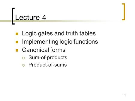 1 Lecture 4 Logic gates and truth tables Implementing logic functions Canonical forms  Sum-of-products  Product-of-sums.