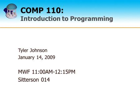 COMP 110: Introduction to Programming Tyler Johnson January 14, 2009 MWF 11:00AM-12:15PM Sitterson 014.
