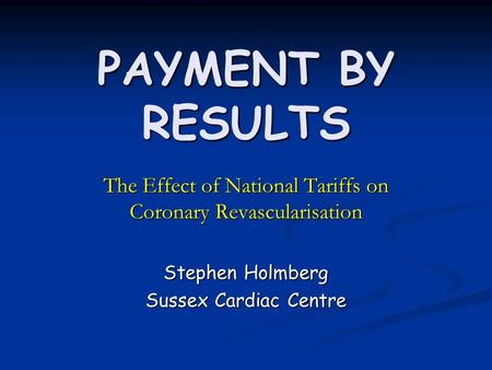 PAYMENT BY RESULTS The Effect of National Tariffs on Coronary Revascularisation Stephen Holmberg Sussex Cardiac Centre.