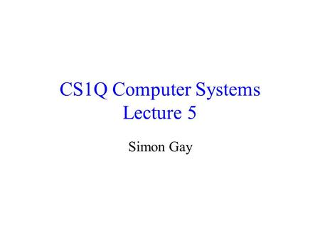 CS1Q Computer Systems Lecture 5 Simon Gay. Lecture 5CS1Q Computer Systems - Simon Gay2 Where we are Global computing: the Internet Networks and distributed.