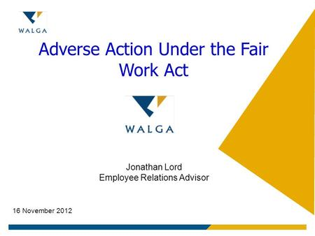 Adverse Action Under the Fair Work Act Jonathan Lord Employee Relations Advisor 16 November 2012.