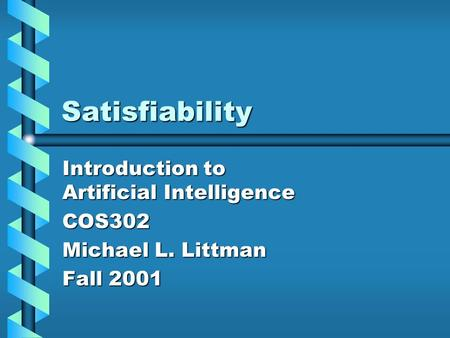 Satisfiability Introduction to Artificial Intelligence COS302 Michael L. Littman Fall 2001.