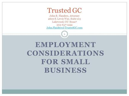 EMPLOYMENT CONSIDERATIONS FOR SMALL BUSINESS 1 Trusted GC John R. Flanders, Attorney 2600 S. Lewis Way, Suite 103 Lakewood, CO 80227 303-647-1222
