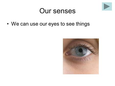 Our senses We can use our eyes to see things Our senses We use our ears to hear.