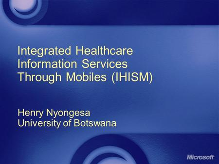 Integrated Healthcare Information Services Through Mobiles (IHISM) Henry Nyongesa University of Botswana Henry Nyongesa University of Botswana.